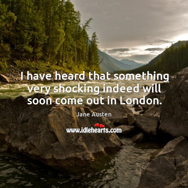 I have heard that something very shocking indeed will soon come out in london. Image