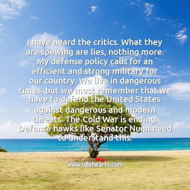 I have heard the critics. What they are spewing are lies, nothing War Quotes Image