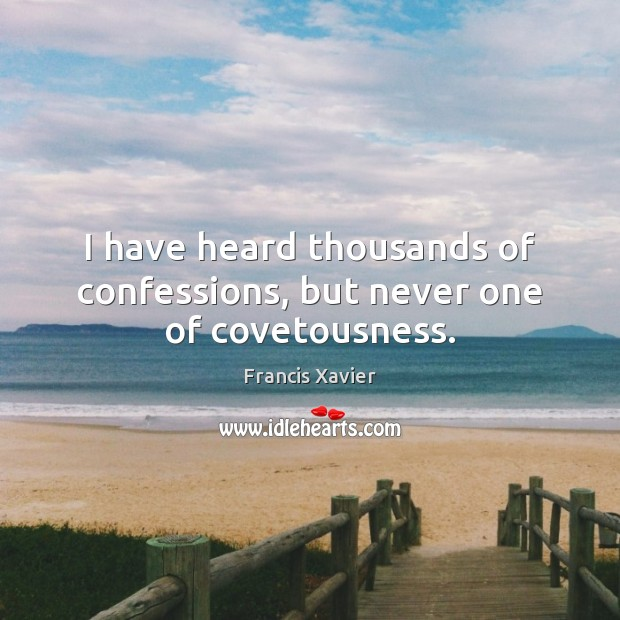I have heard thousands of confessions, but never one of covetousness. Image
