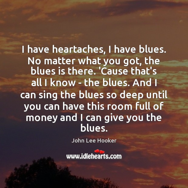 I have heartaches, I have blues. No matter what you got, the John Lee Hooker Picture Quote
