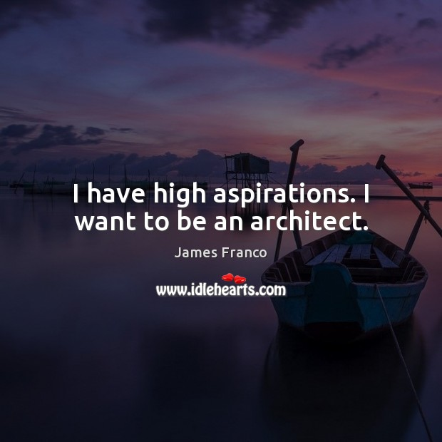 I have high aspirations. I want to be an architect. James Franco Picture Quote