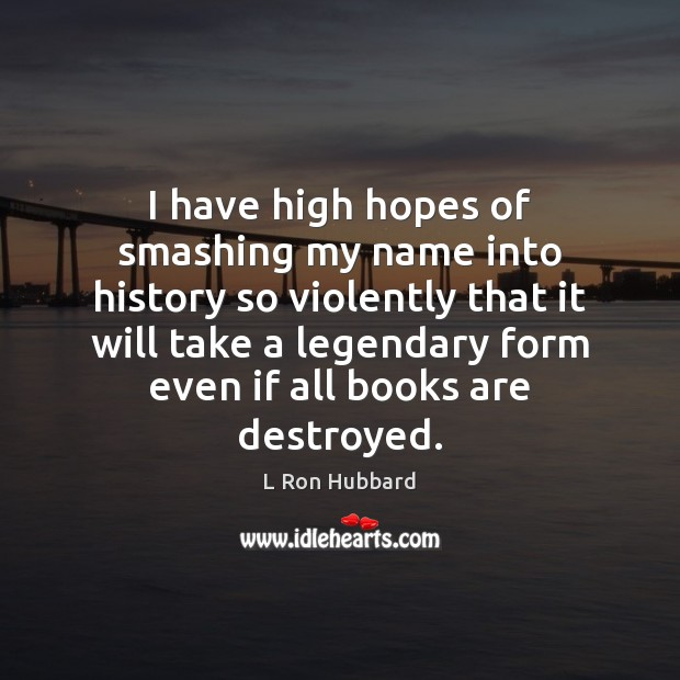I have high hopes of smashing my name into history so violently L Ron Hubbard Picture Quote
