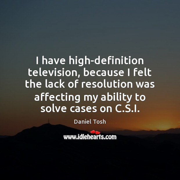 I have high-definition television, because I felt the lack of resolution was Daniel Tosh Picture Quote