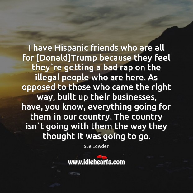 Image, I have Hispanic friends who are all for [Donald]Trump because they