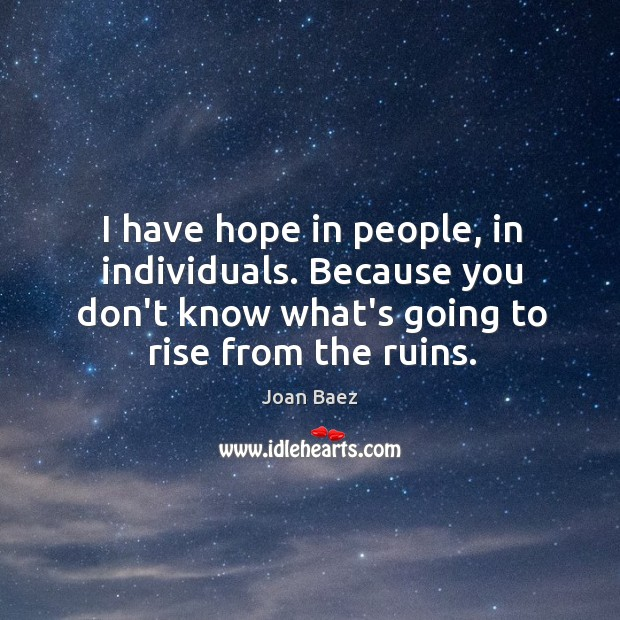 I have hope in people, in individuals. Because you don't know what's Image