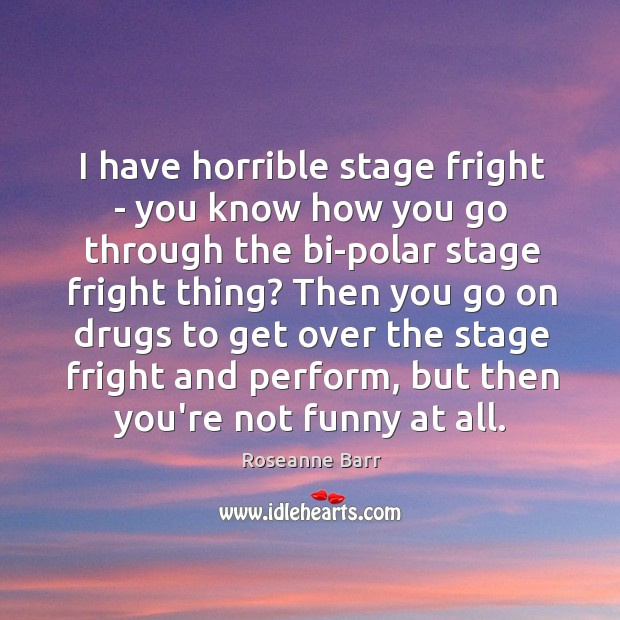 I have horrible stage fright – you know how you go through Roseanne Barr Picture Quote