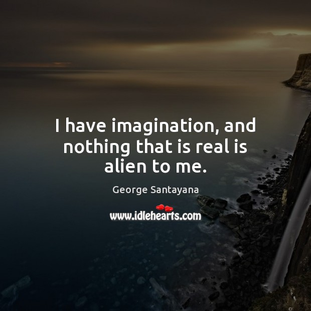 I have imagination, and nothing that is real is alien to me. George Santayana Picture Quote