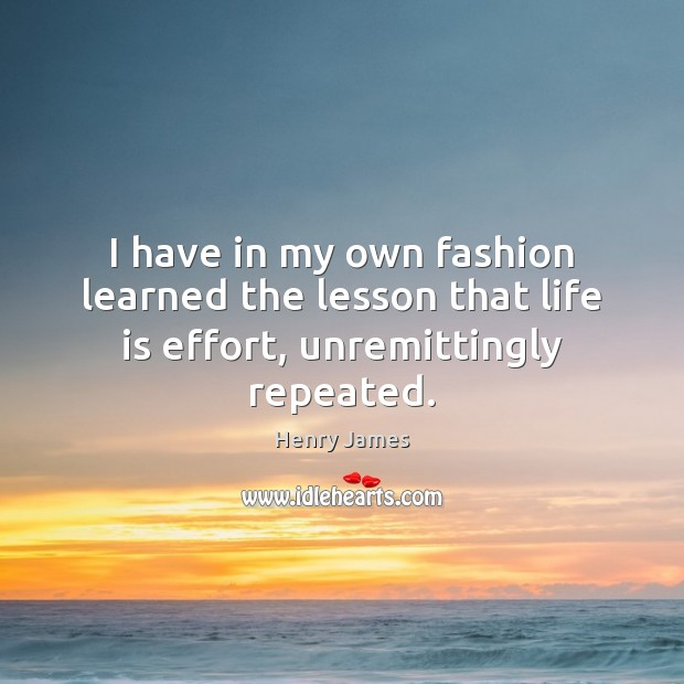 I have in my own fashion learned the lesson that life is effort, unremittingly repeated. Image
