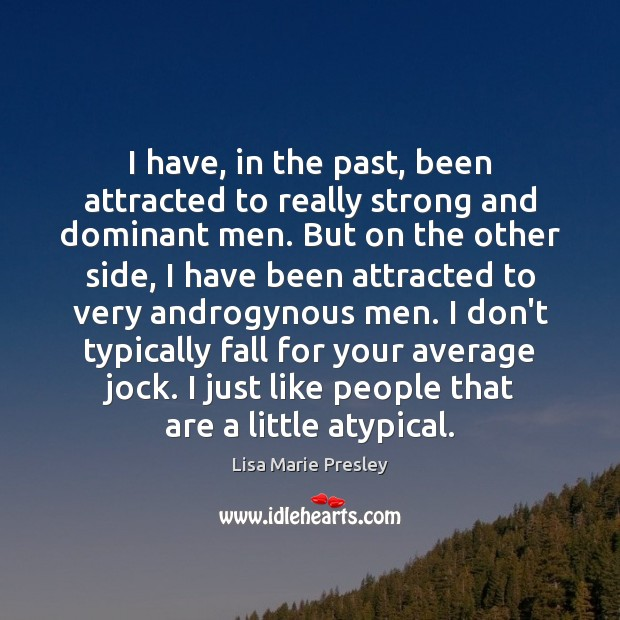 I have, in the past, been attracted to really strong and dominant Lisa Marie Presley Picture Quote