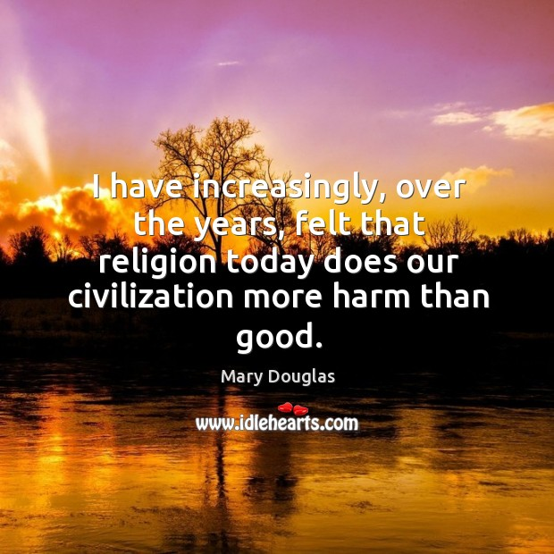 I have increasingly, over the years, felt that religion today does our civilization more harm than good. Image