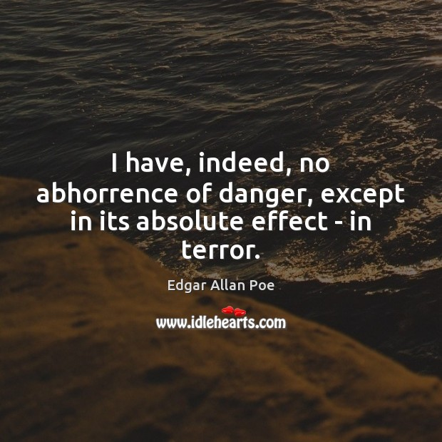 I have, indeed, no abhorrence of danger, except in its absolute effect – in terror. Edgar Allan Poe Picture Quote