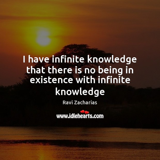 I have infinite knowledge that there is no being in existence with infinite knowledge Ravi Zacharias Picture Quote