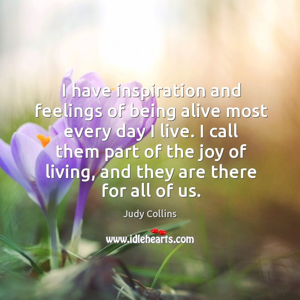 I have inspiration and feelings of being alive most every day I live. Image