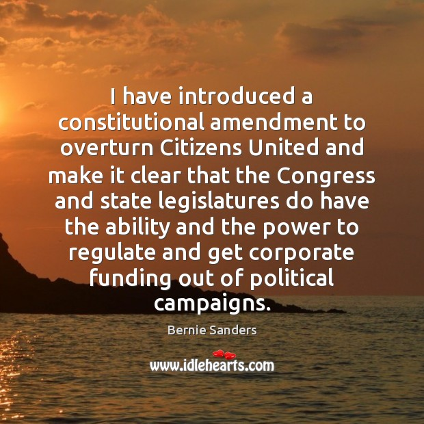 I have introduced a constitutional amendment to overturn Citizens United and make Bernie Sanders Picture Quote