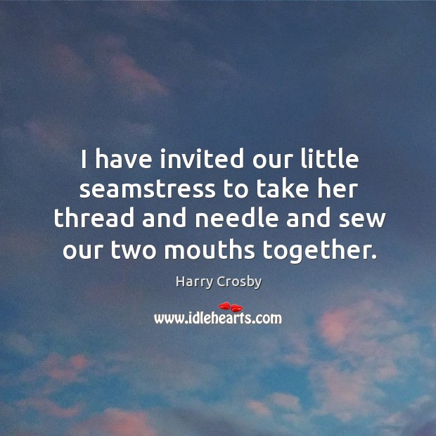 I have invited our little seamstress to take her thread and needle and sew our two mouths together. Image