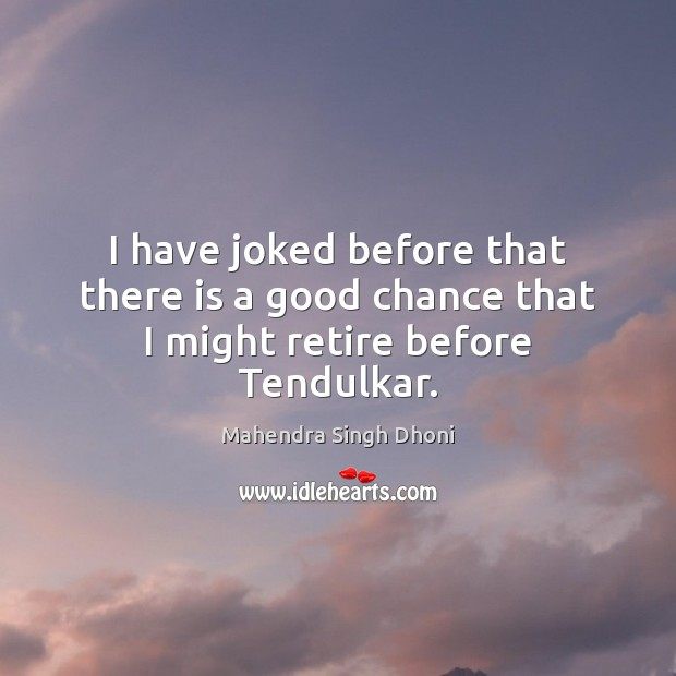 I have joked before that there is a good chance that I might retire before Tendulkar. Image