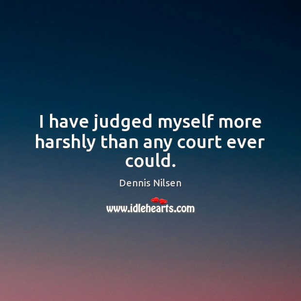 I have judged myself more harshly than any court ever could. Image