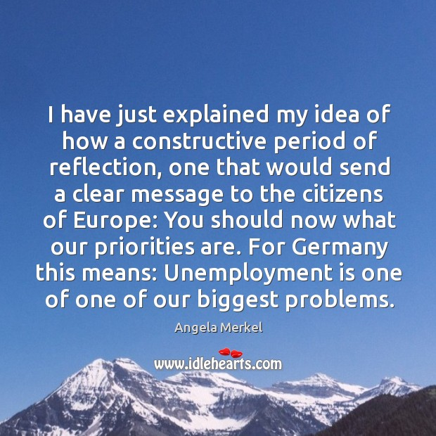 I have just explained my idea of how a constructive period of reflection, one that would Unemployment Quotes Image