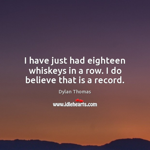 I have just had eighteen whiskeys in a row. I do believe that is a record. Dylan Thomas Picture Quote