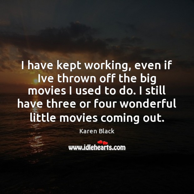 I have kept working, even if Ive thrown off the big movies Image