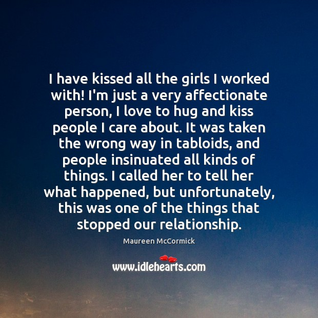 I have kissed all the girls I worked with! I'm just a Hug Quotes Image