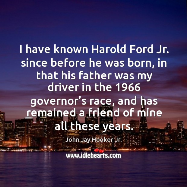 I have known harold ford jr. Since before he was born, in that his father was my driver in the 1966 Image