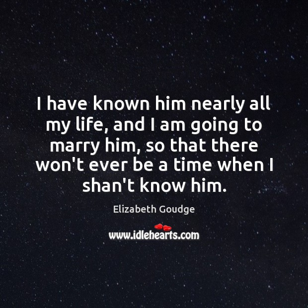 I have known him nearly all my life, and I am going Elizabeth Goudge Picture Quote