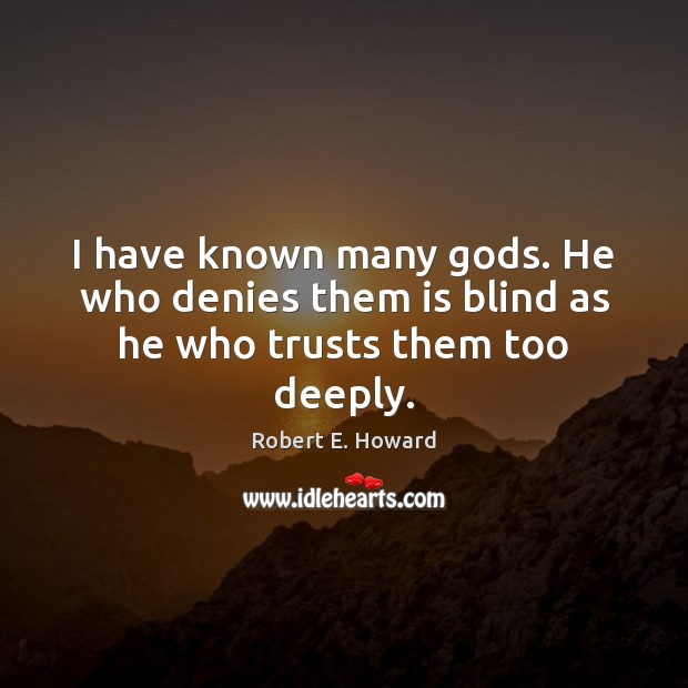I have known many Gods. He who denies them is blind as he who trusts them too deeply. Robert E. Howard Picture Quote