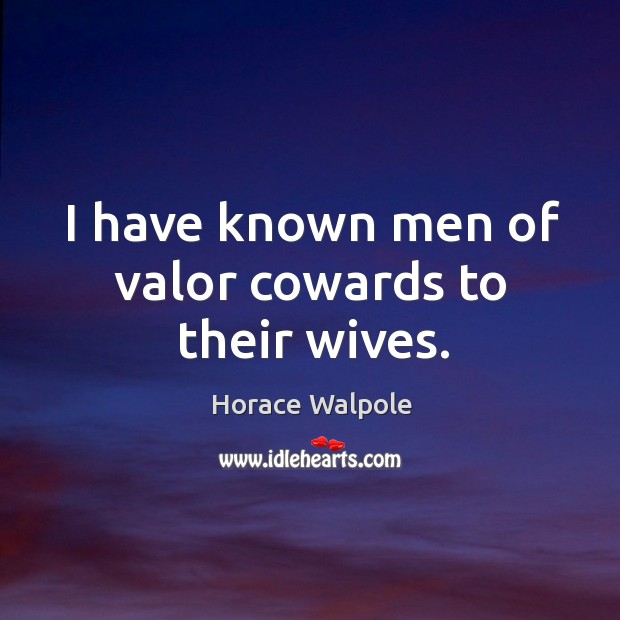 I have known men of valor cowards to their wives. Image