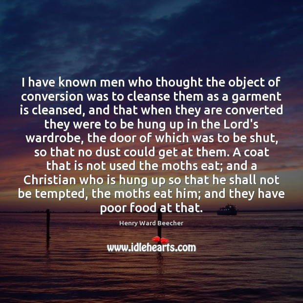 Image, I have known men who thought the object of conversion was to