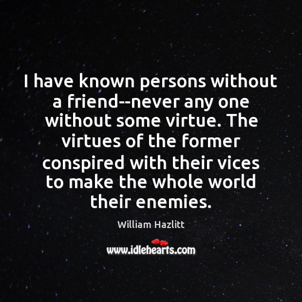 I have known persons without a friend–never any one without some virtue. Image