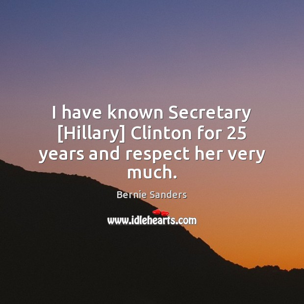 I have known Secretary [Hillary] Clinton for 25 years and respect her very much. Bernie Sanders Picture Quote