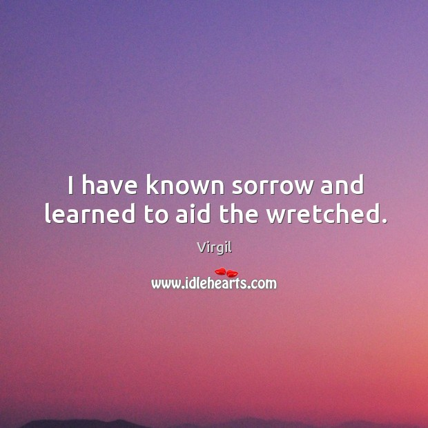 I have known sorrow and learned to aid the wretched. Image