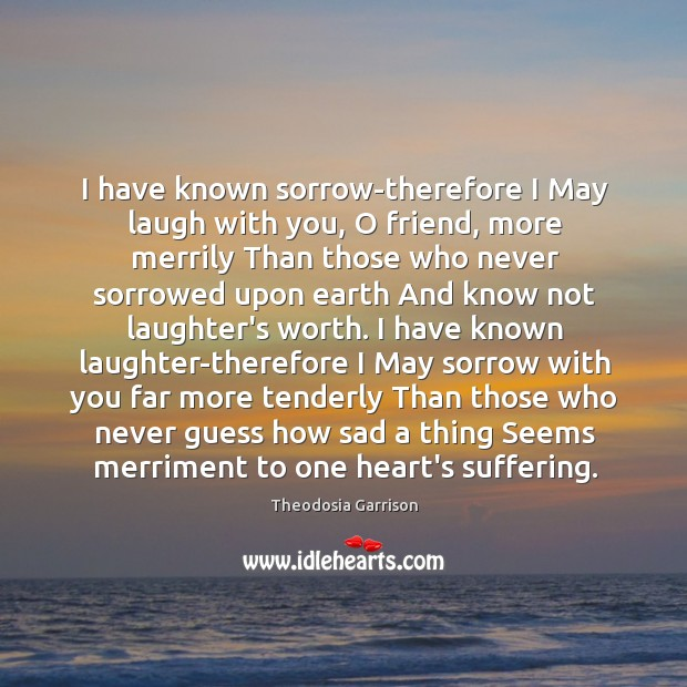 I have known sorrow-therefore I May laugh with you, O friend, more Image