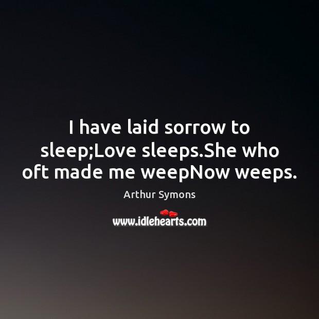 I have laid sorrow to sleep;Love sleeps.She who oft made me weepNow weeps. Image