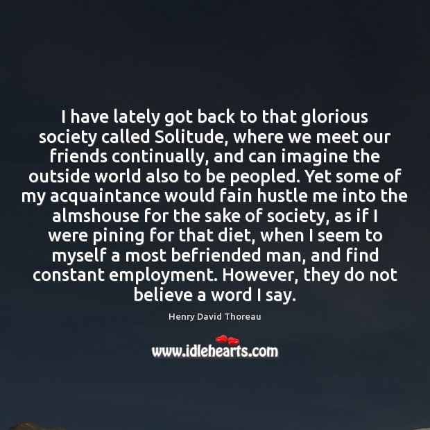 I have lately got back to that glorious society called Solitude, where Henry David Thoreau Picture Quote
