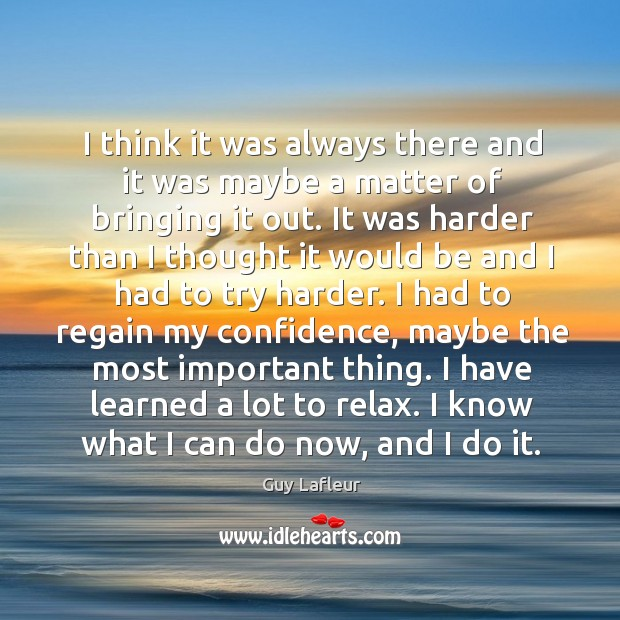 I have learned a lot to relax. I know what I can do now, and I do it. Image