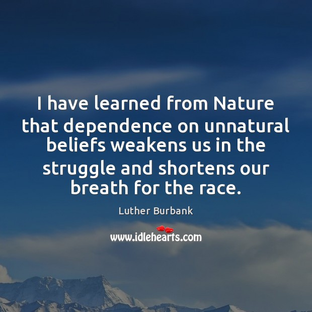 I have learned from Nature that dependence on unnatural beliefs weakens us Image