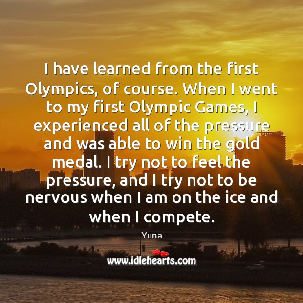 Image, I have learned from the first Olympics, of course. When I went