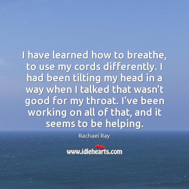 I have learned how to breathe, to use my cords differently. I Rachael Ray Picture Quote