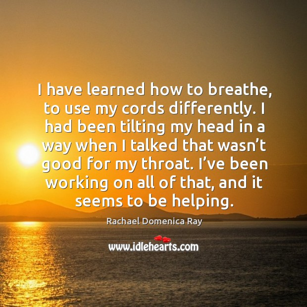 I have learned how to breathe, to use my cords differently. Rachael Domenica Ray Picture Quote