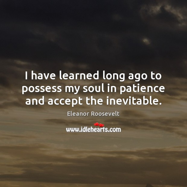 I have learned long ago to possess my soul in patience and accept the inevitable. Image