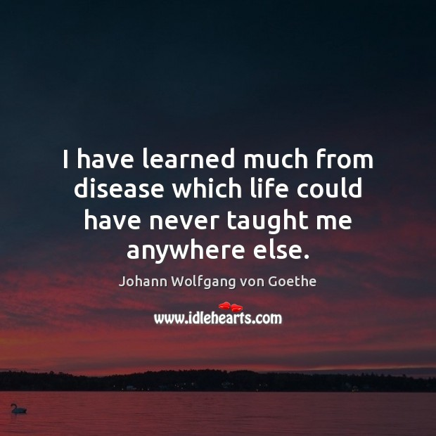 Image, I have learned much from disease which life could have never taught me anywhere else.