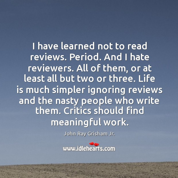 I have learned not to read reviews. Period. And I hate reviewers. Image