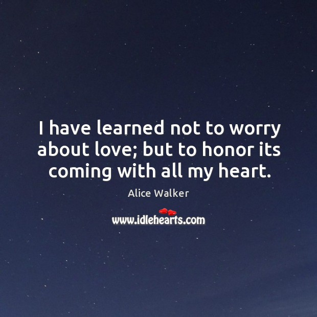Image, I have learned not to worry about love; but to honor its coming with all my heart.