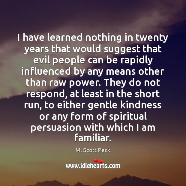 I have learned nothing in twenty years that would suggest that evil M. Scott Peck Picture Quote