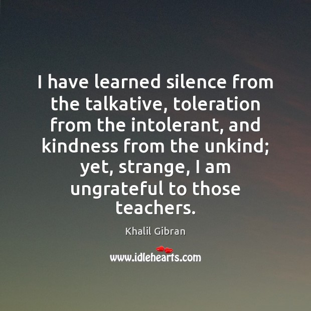I have learned silence from the talkative, toleration from the intolerant, and Image