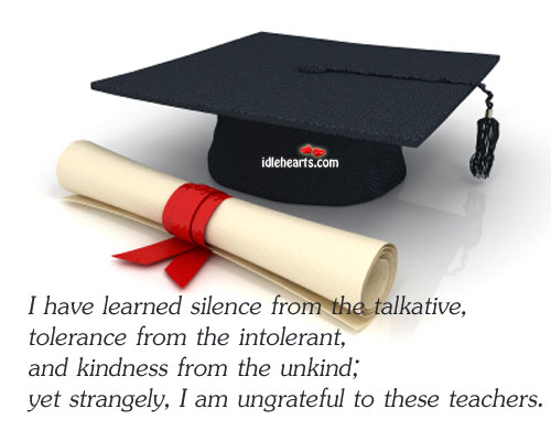 Image about I have learned silence from the talkative, tolerance from