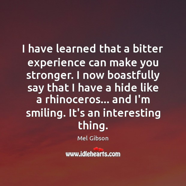 I have learned that a bitter experience can make you stronger. I Mel Gibson Picture Quote