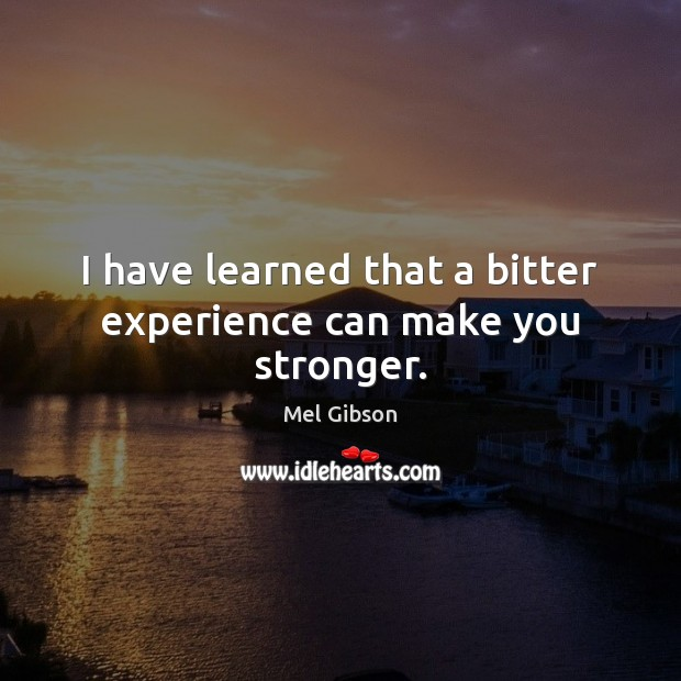 I have learned that a bitter experience can make you stronger. Mel Gibson Picture Quote